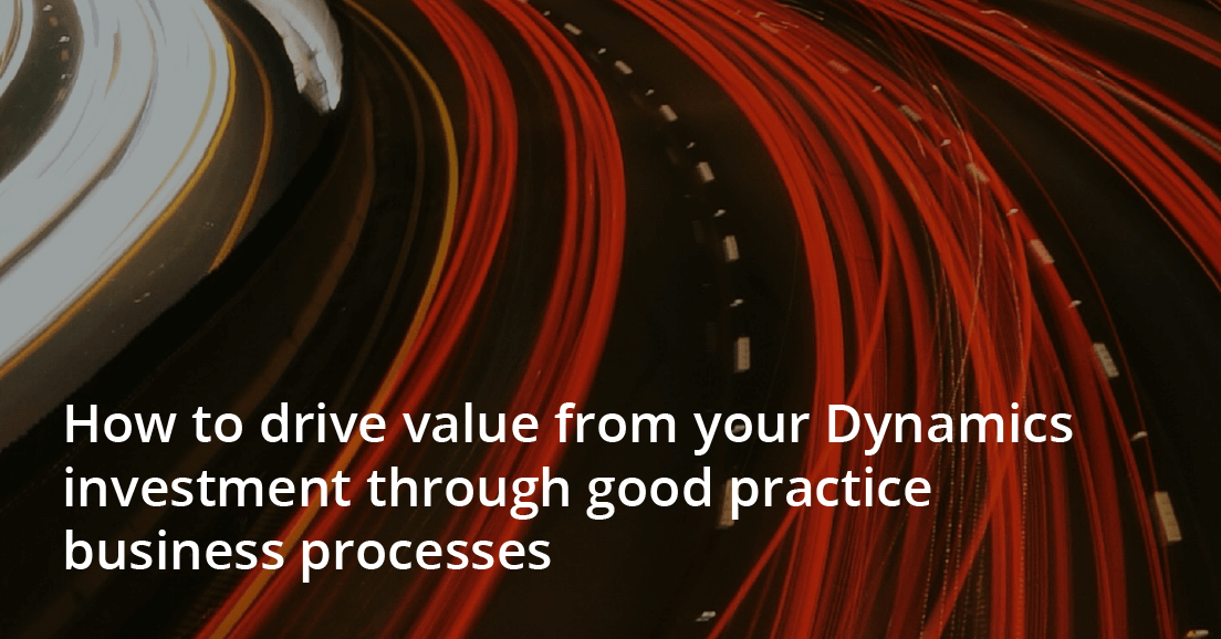How to drive value from your Dynamics investment through good practice business processes
